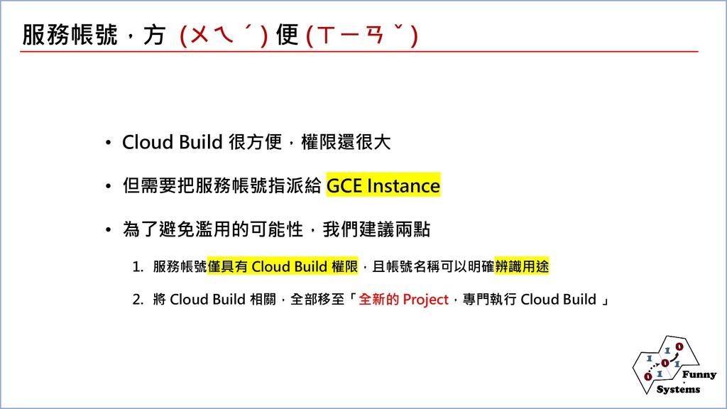 • Cloud Build 很方便,權限還很大 • 但需要把服務帳號指派給 GCE Insta...