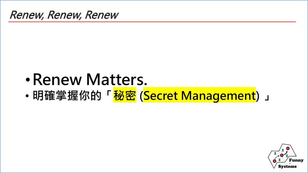 Renew, Renew, Renew •Renew Matters. • 明確掌握你的「秘密...
