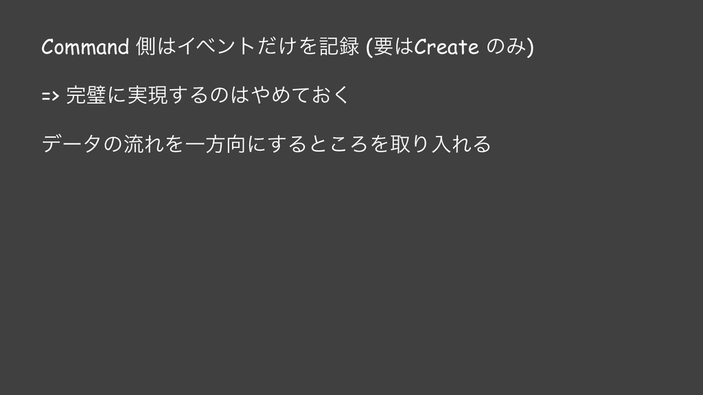 Command ଆΠϕϯτ͚ͩΛه (ཁCreate ͷΈ) => ᘳʹ࣮ݱ͢Δͷ...