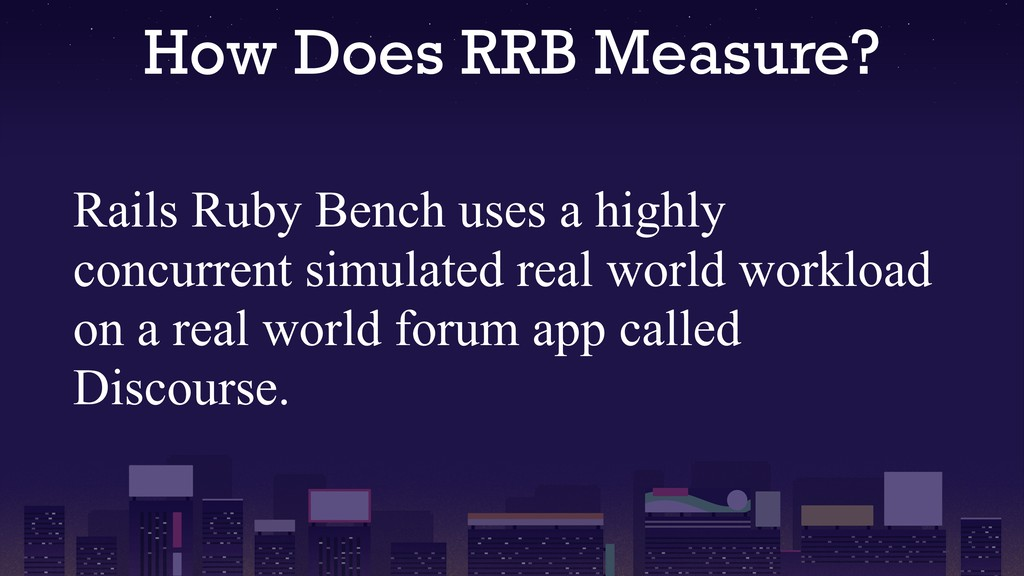 How Does RRB Measure? Rails Ruby Bench uses a h...