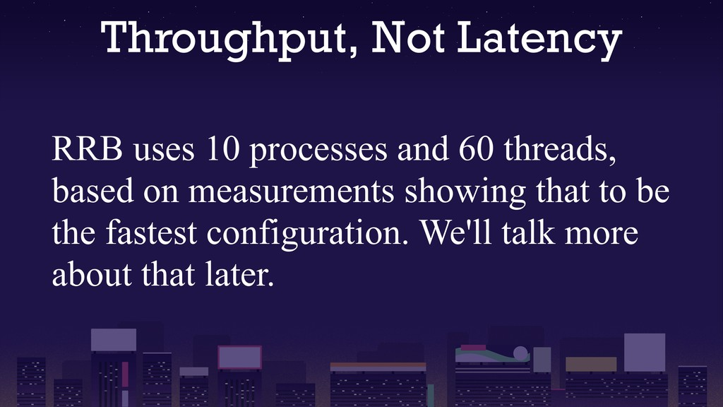 Throughput, Not Latency RRB uses 10 processes a...