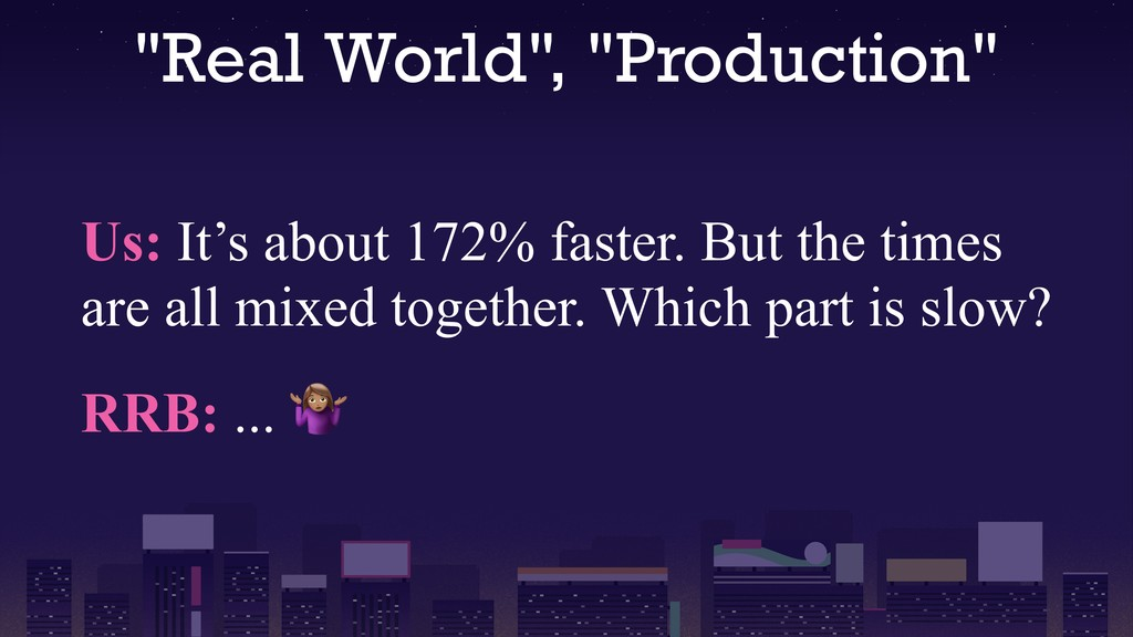 """Real World"", ""Production"" Us: It's about 172% ..."