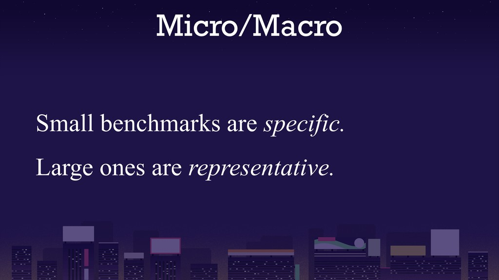 Micro/Macro Small benchmarks are specific. Larg...