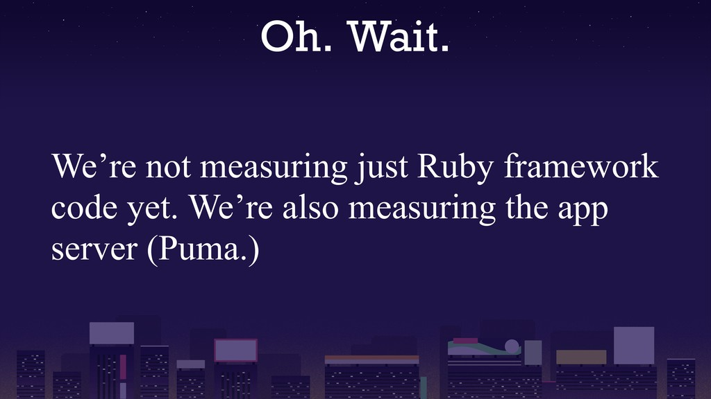 Oh. Wait. We're not measuring just Ruby framewo...