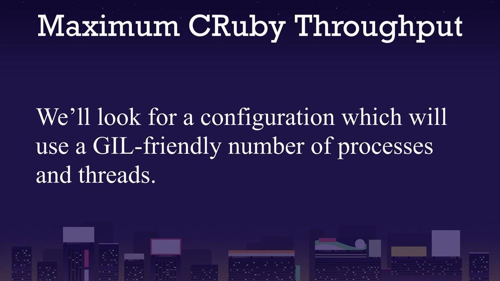 Maximum CRuby Throughput We'll look for a confi...