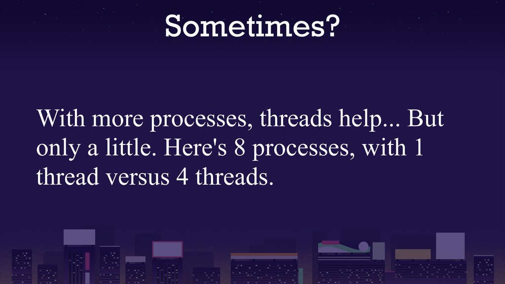 Sometimes? With more processes, threads help......