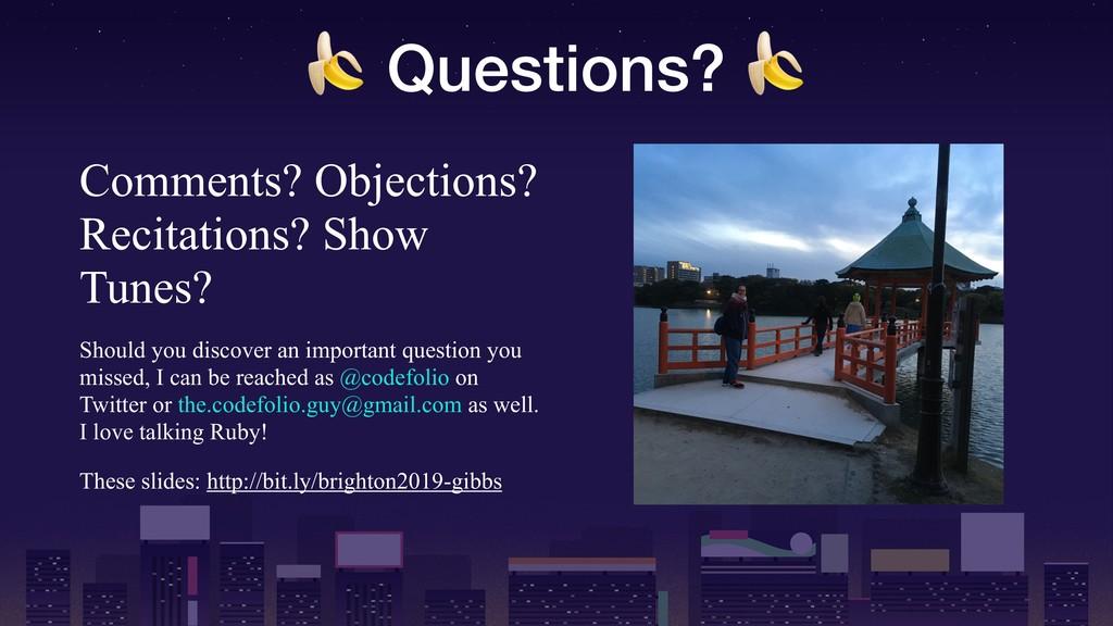 Questions?  Comments? Objections? Recitations?...