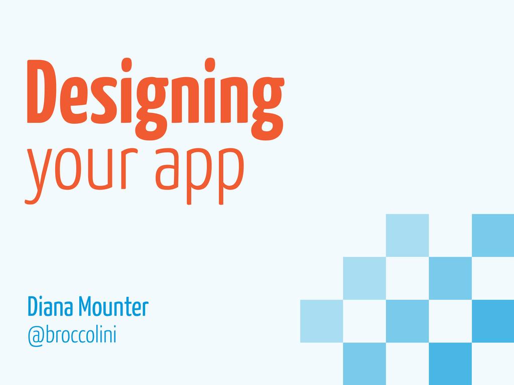 Designing your app Diana Mounter @broccolini