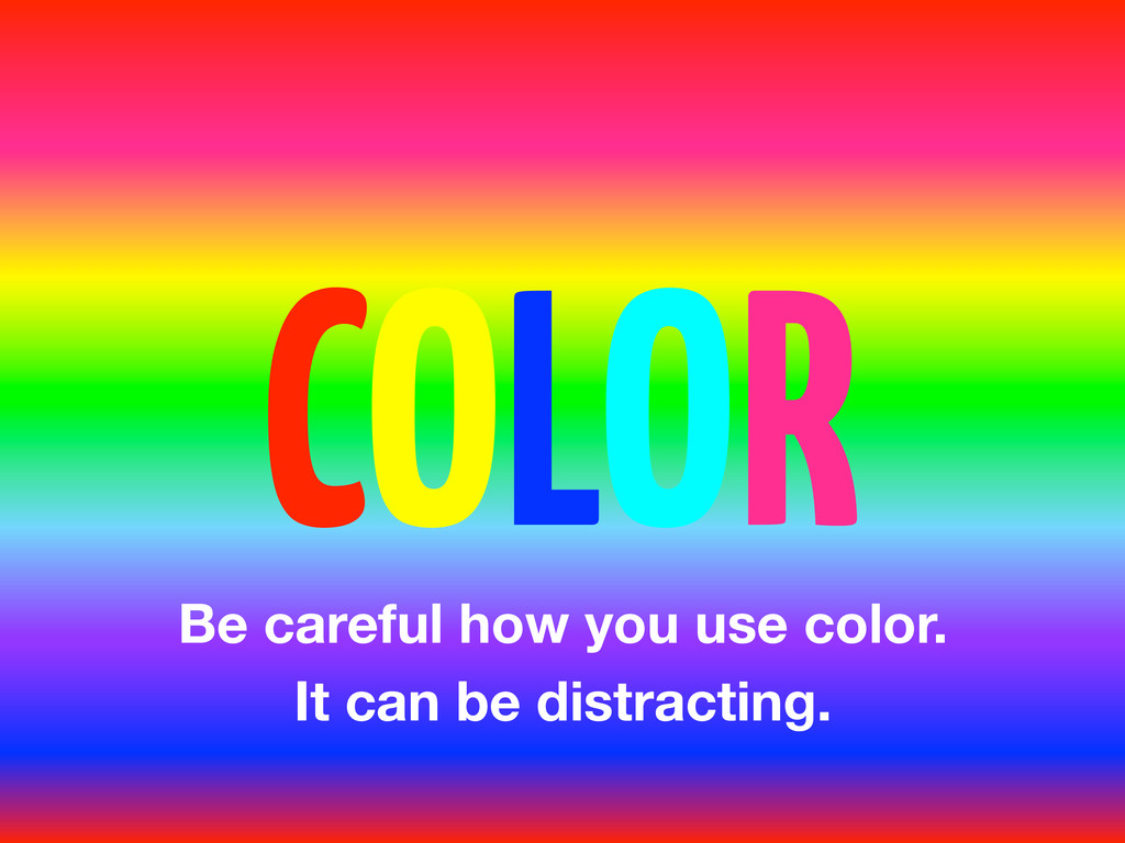 COLOR Be careful how you use color. It can be d...