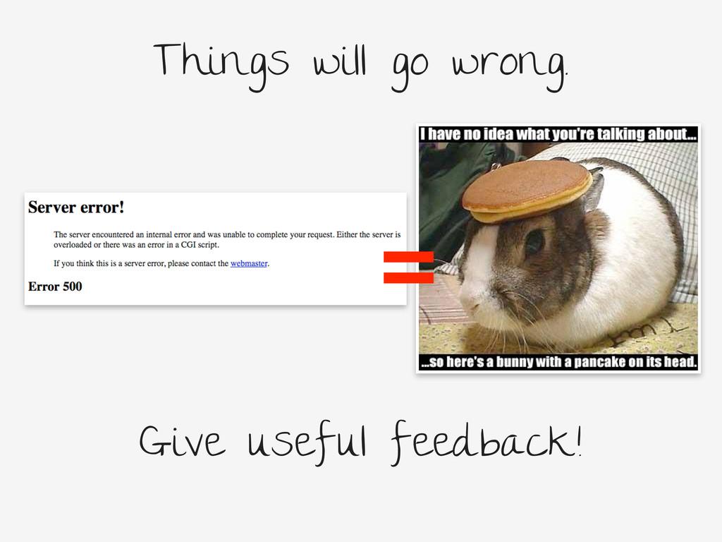 Things will go wrong. = Give useful feedback!