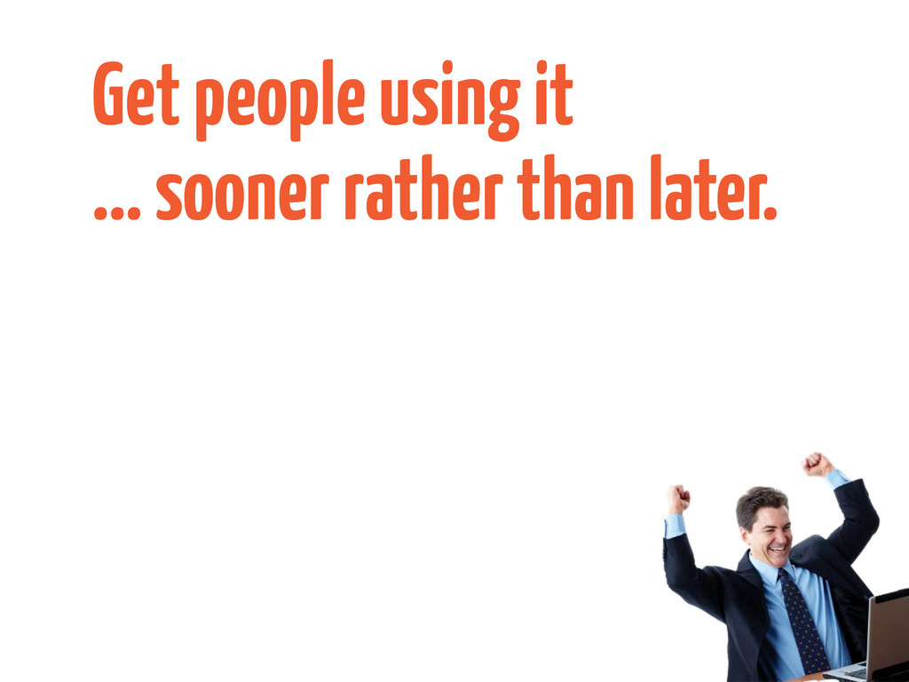 Get people using it ... sooner rather than late...