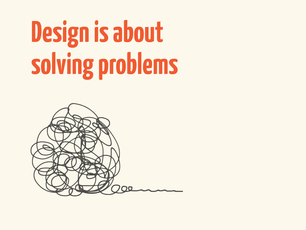Design is about solving problems