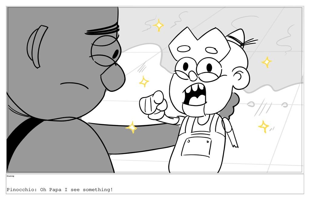 Dialog Pinocchio: Oh Papa I see something!