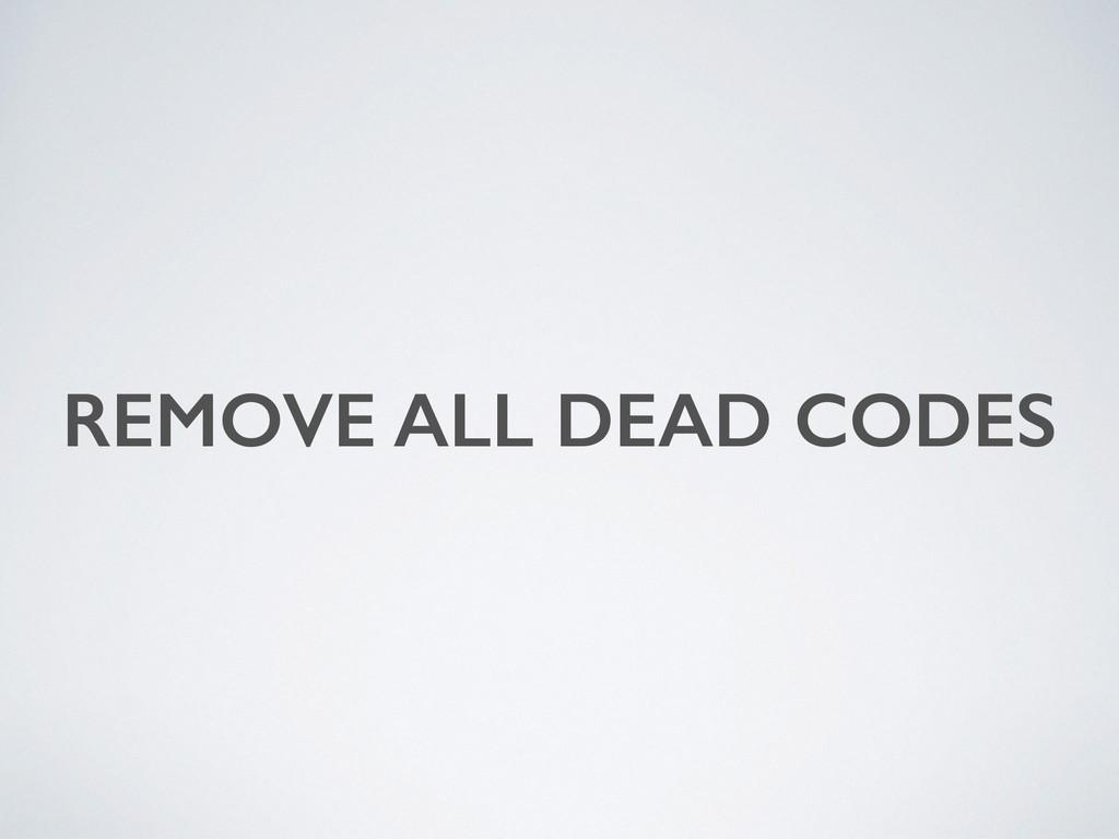 REMOVE ALL DEAD CODES