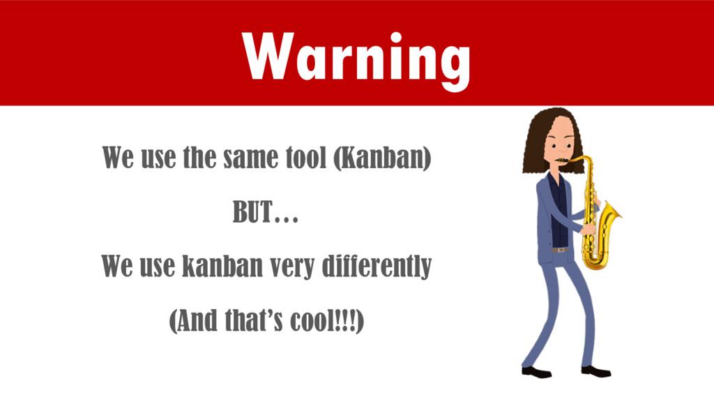 Warning We use the same tool (Kanban) BUT… We u...