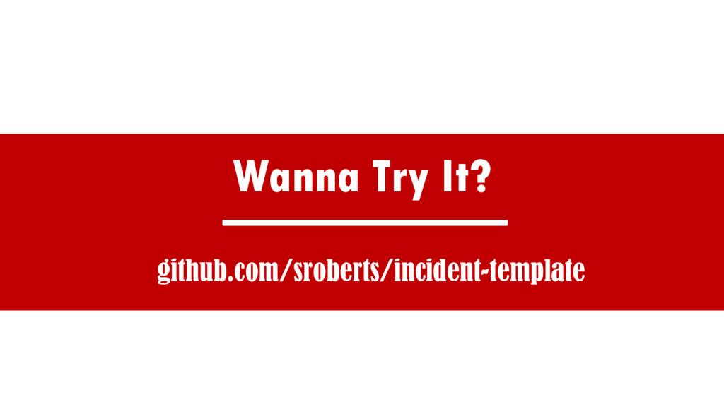 Wanna Try It? github.com/sroberts/incident-temp...