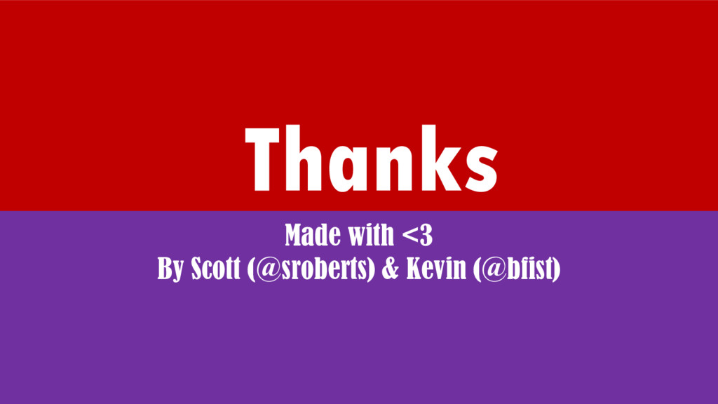 Thanks Made with <3 By Scott (@sroberts) & Kevi...