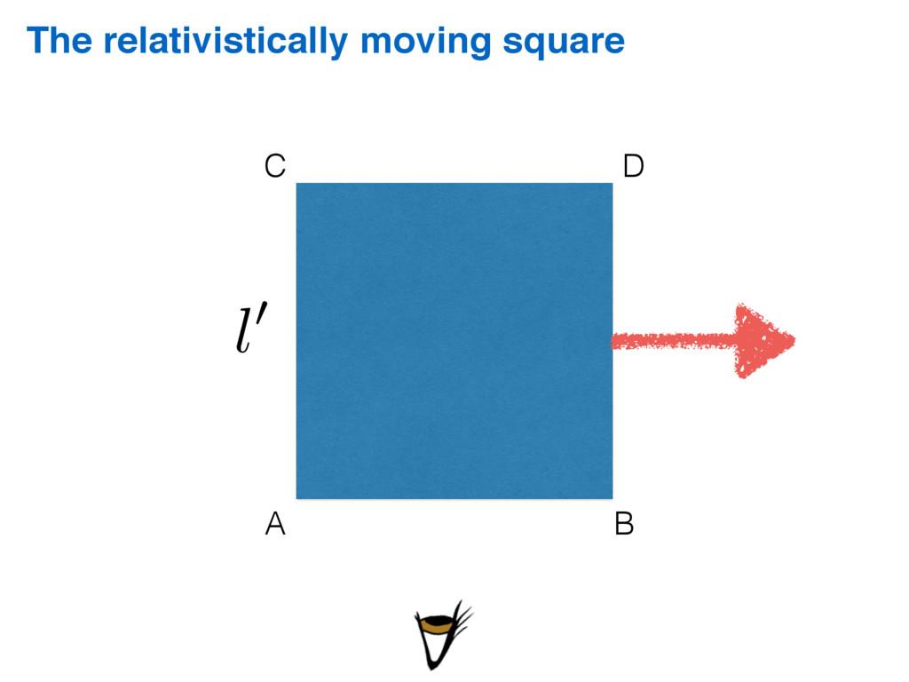 The relativistically moving square C D A B l0