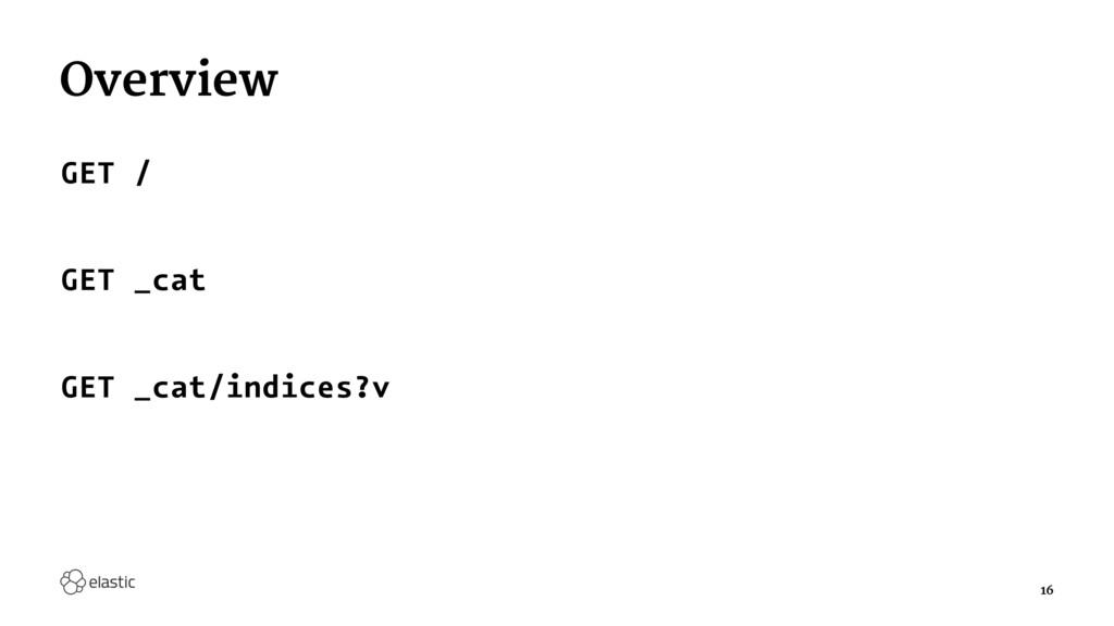 Overview GET / GET _cat GET _cat/indices?v 16