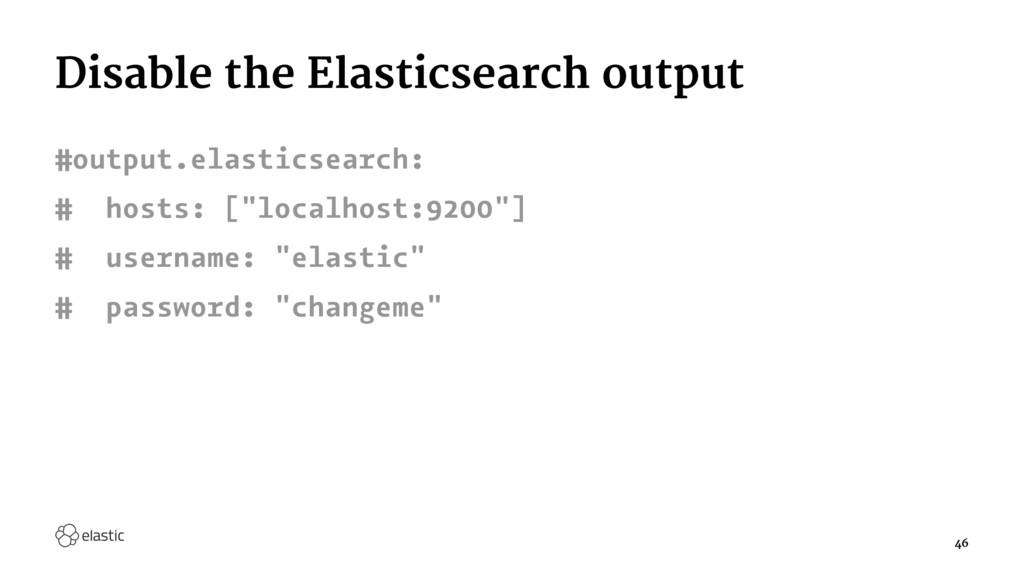 Disable the Elasticsearch output #output.elasti...