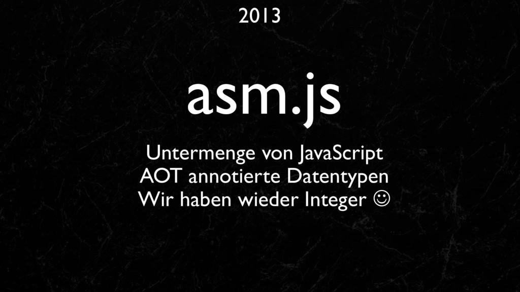 2013 asm.js Untermenge von JavaScript AOT annot...