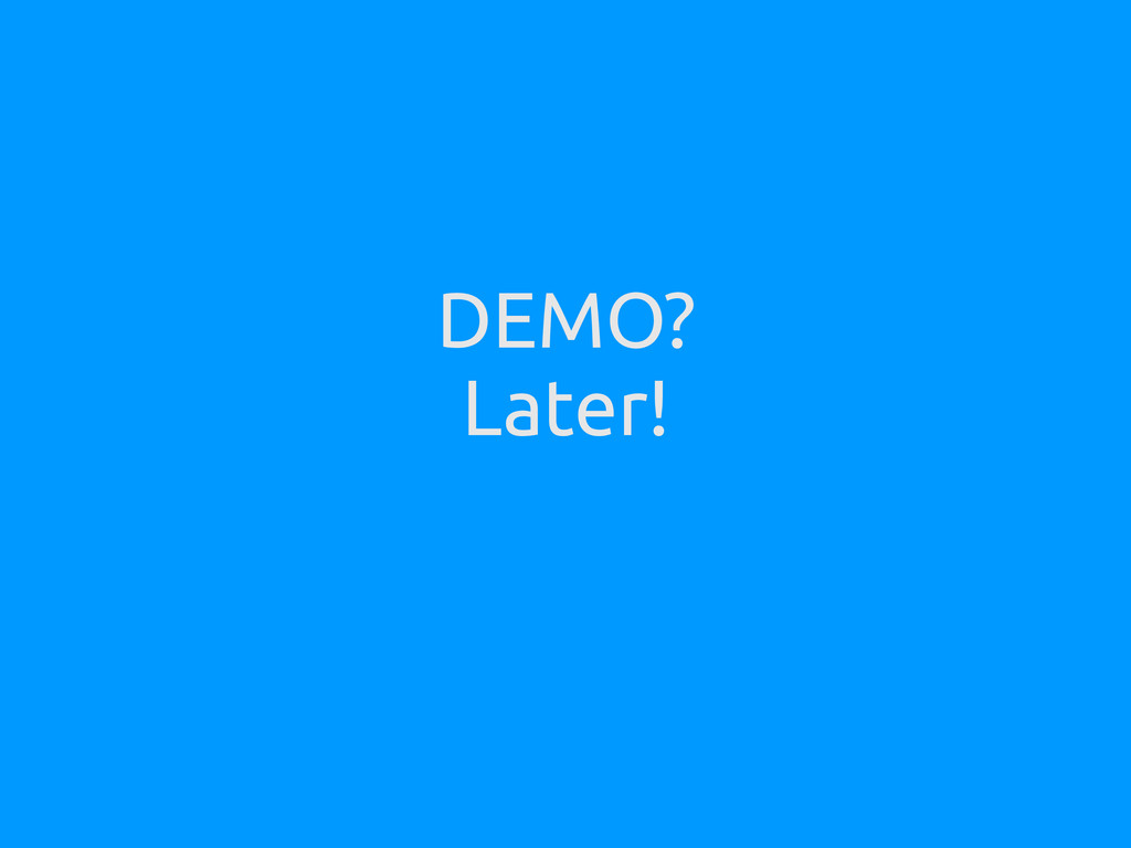 DEMO? Later!