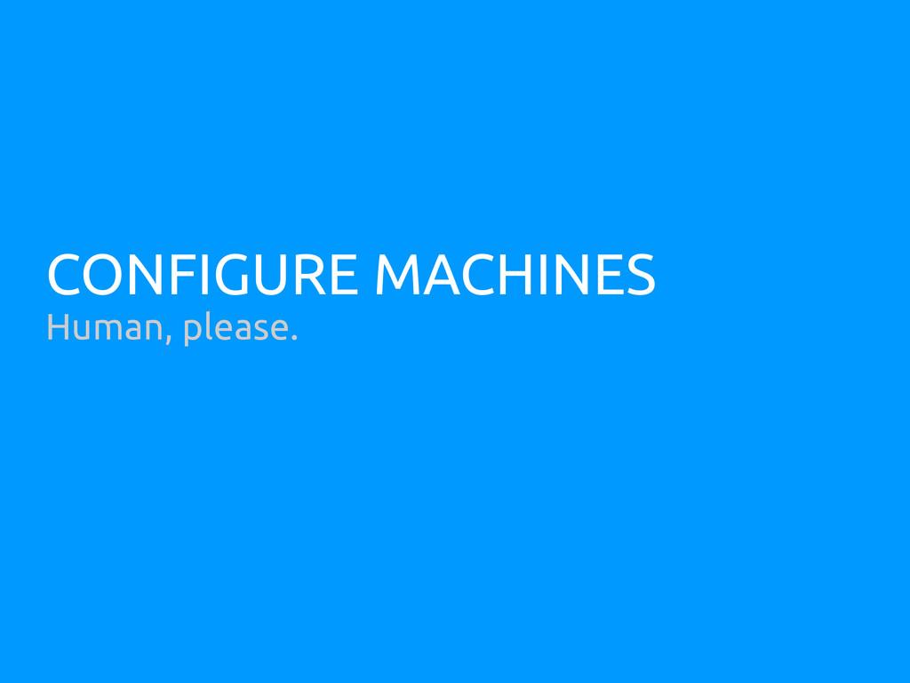 CONFIGURE MACHINES Human, please.