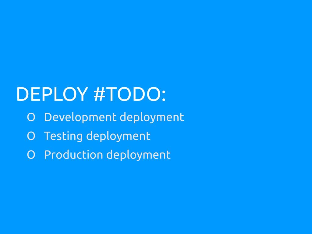 DEPLOY #TODO: O Development deployment O Testin...