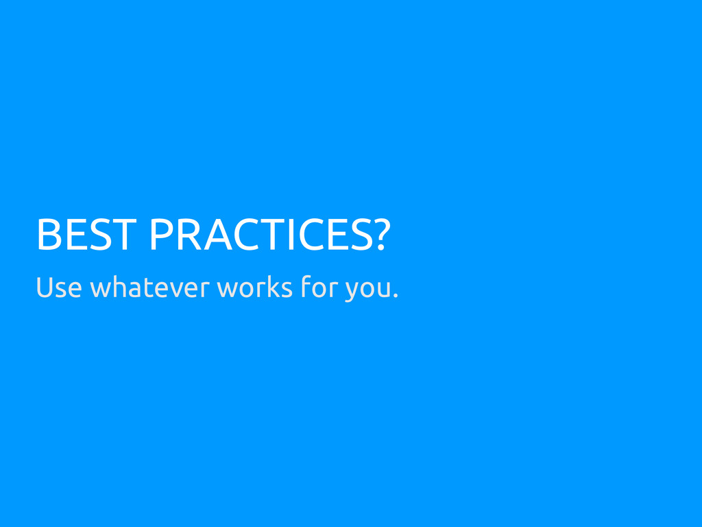 BEST PRACTICES? Use whatever works for you.