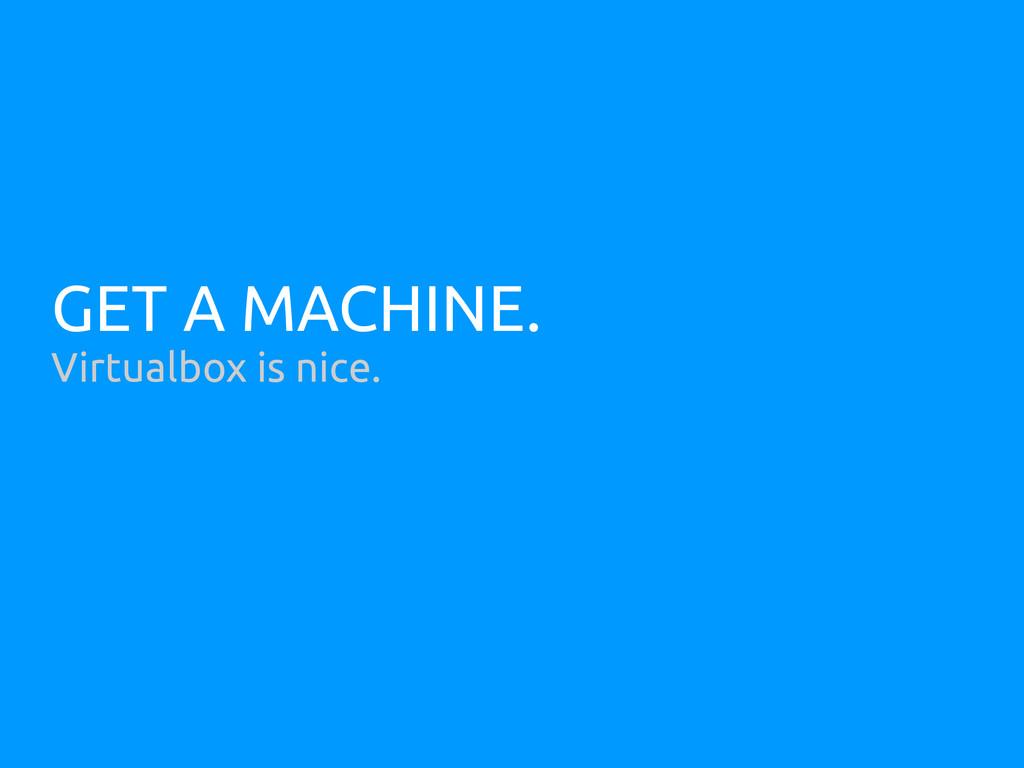 GET A MACHINE. Virtualbox is nice.