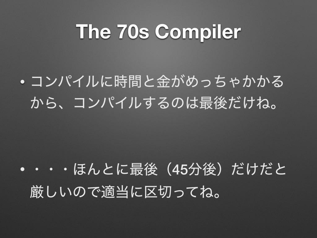 The 70s Compiler • ίϯύΠϧʹؒͱ͕ۚΊͬͪΌ͔͔Δ ͔ΒɺίϯύΠϧ͢...