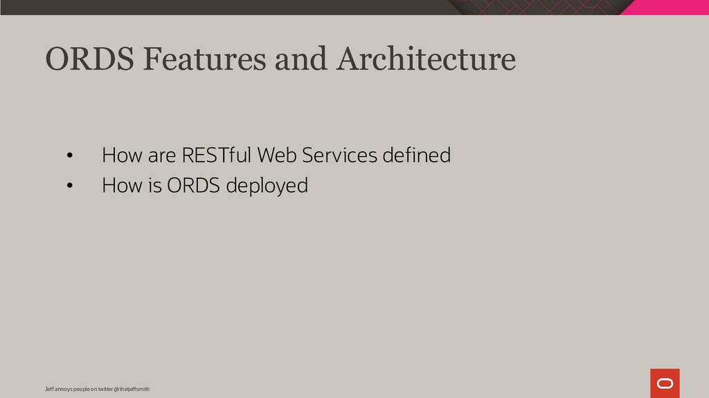ORDS Features and Architecture Jeff annoys peop...