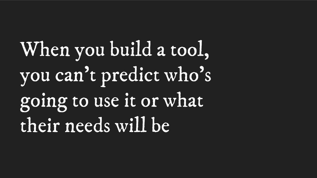 When you build a tool, you can't predict who's ...