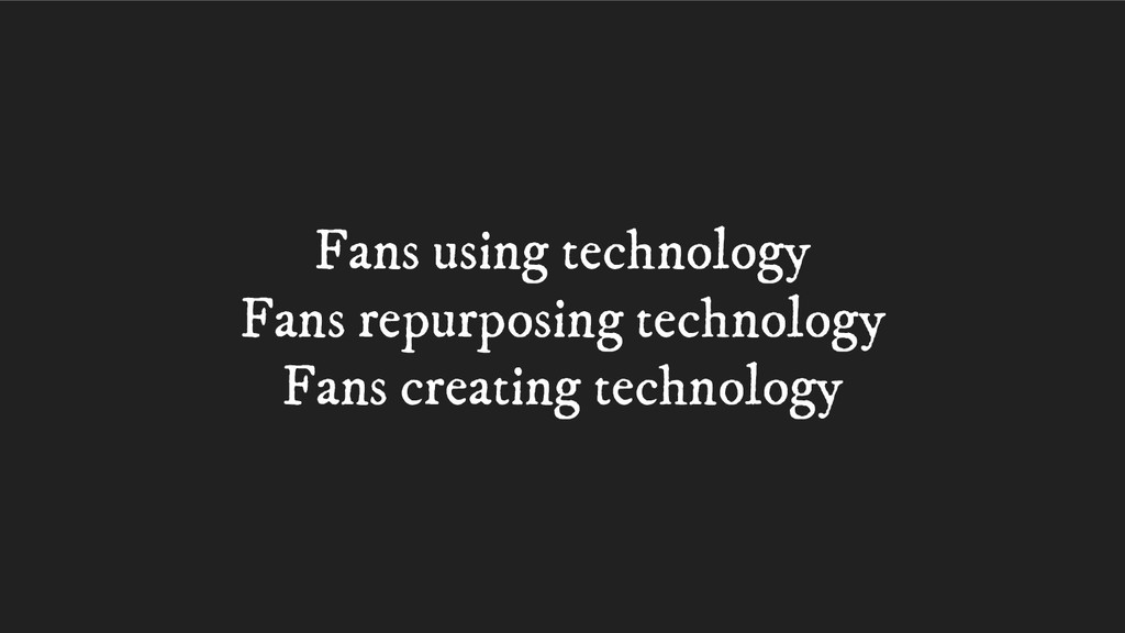 Fans using technology Fans repurposing technolo...