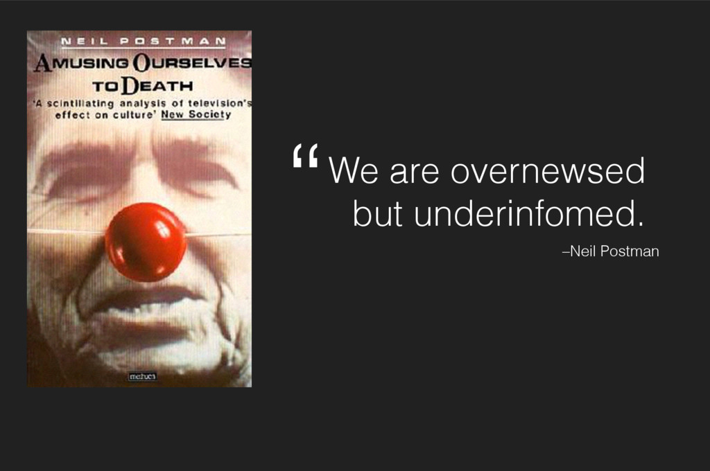 We are overnewsed but underinfomed. –Neil Postm...