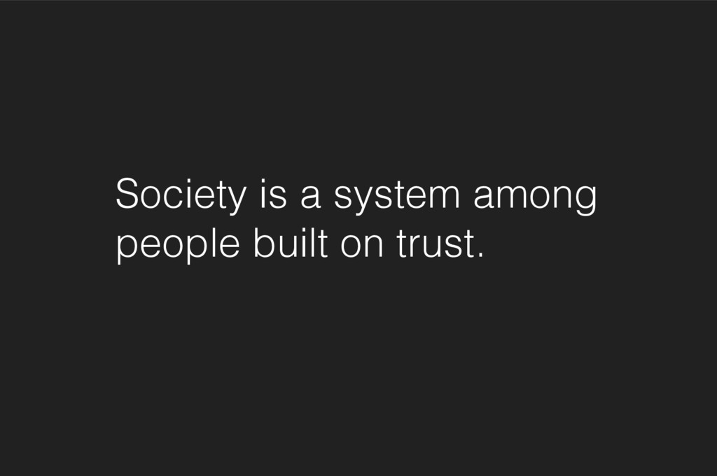 Society is a system among people built on trust.