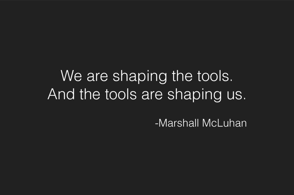 We are shaping the tools. And the tools are sha...