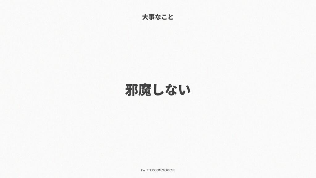 twitter.com/toricls ⼤事なこと 邪魔しない
