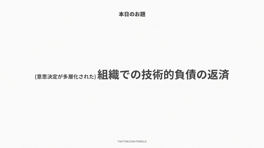 twitter.com/toricls 本⽇のお題 (意思決定が多層化された) 組織での技術的...