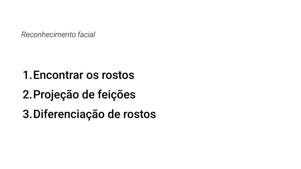 Reconhecimento facial 1.Encontrar os rostos 2.P...