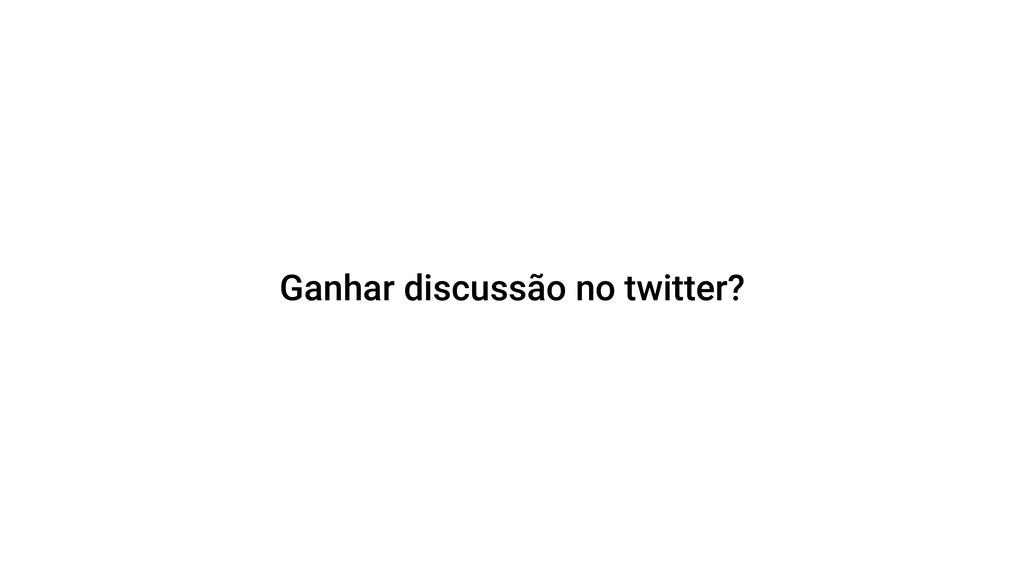 Ganhar discussão no twitter?