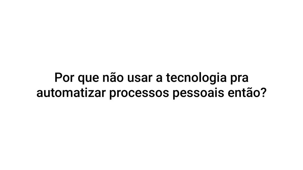 Por que não usar a tecnologia pra automatizar p...
