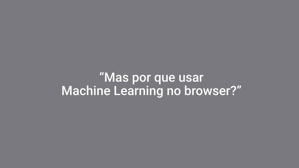 """""""Mas por que usar Machine Learning no browser?"""""""