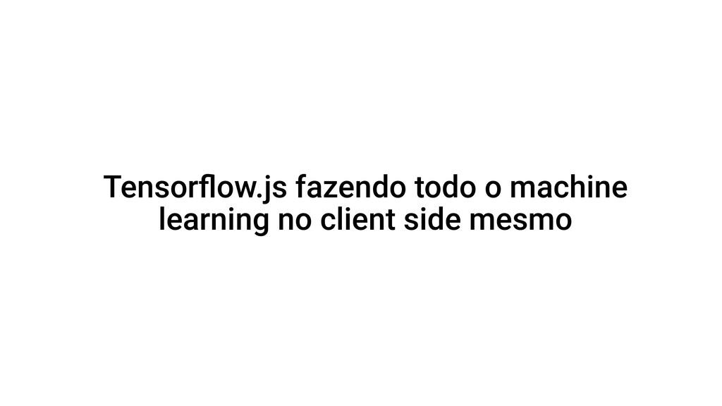 Tensorflow.js fazendo todo o machine learning no...