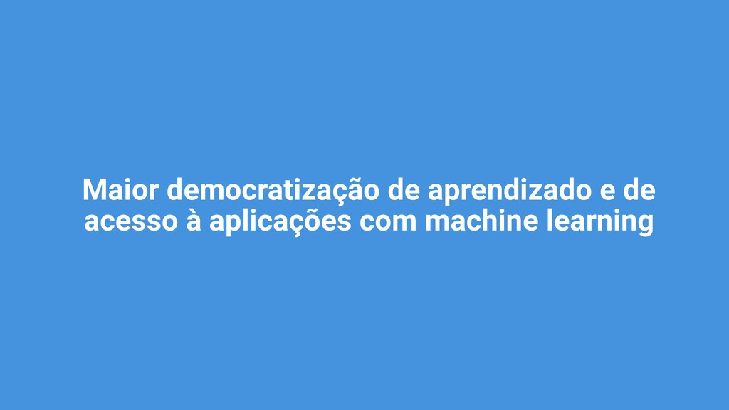 Maior democratização de aprendizado e de acesso...