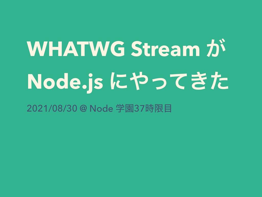 WHATWG Stream ͕ Node.js ʹ͖ͬͯͨ 2021/08/30 @ Nod...