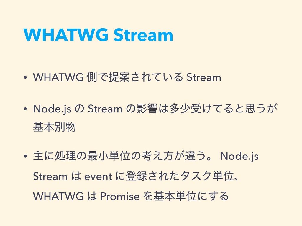 WHATWG Stream • WHATWG ଆͰఏҊ͞Ε͍ͯΔ Stream • Node....