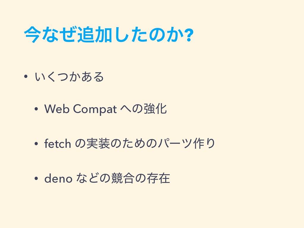 ࠓͳͥՃͨ͠ͷ͔? • ͍͔ͭ͋͘Δ • Web Compat ͷڧԽ • fetch ͷ...
