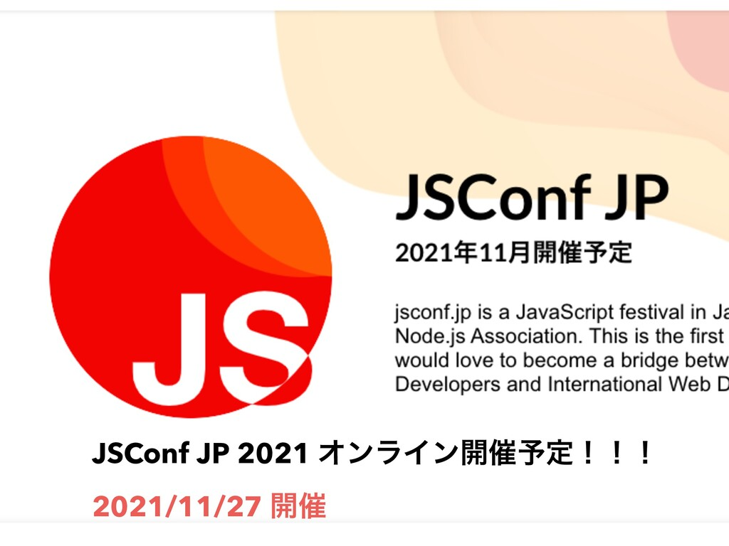 JSConf JP 2021 ΦϯϥΠϯ։࠵༧ఆʂʂʂ 2021/11/27 ։࠵