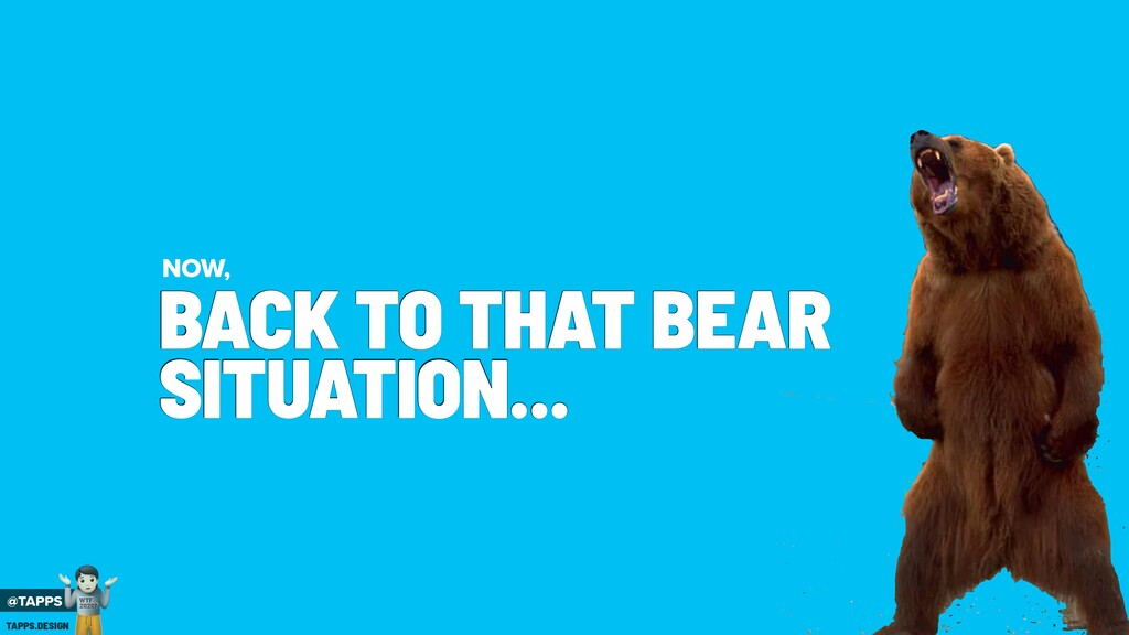 BACK TO THAT BEAR SITUATION... NOW, @TAPPS ! WT...